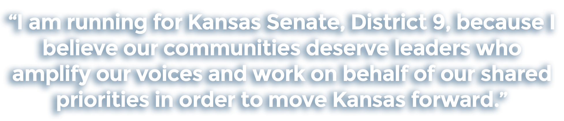 I am running for Kansas Senate, District 9, because I believe our communities deserve leaders who amplify our voices and work on behalf of our shared priorities in order to move Kansas forward.